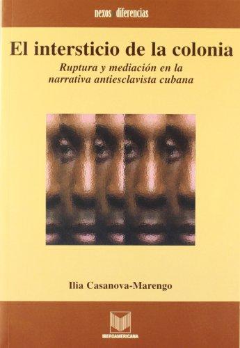 9788484890676: El intersticio de la colonia. Ruptura y mediacion en la narrativa antiesclavista cubana (Spanish Edition)