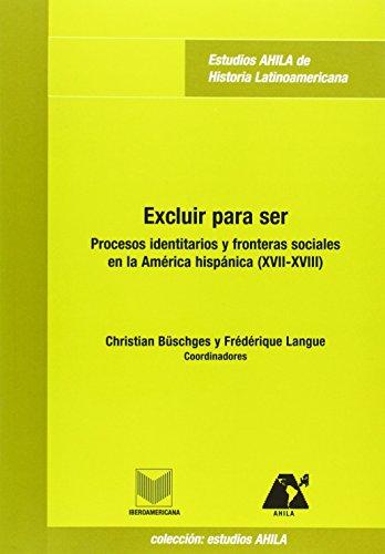 9788484891864: Excluir para ser. Procesos identitarios y fronteras sociales en la América hispánica . (Estudios AHILA de historia latinoamericana)