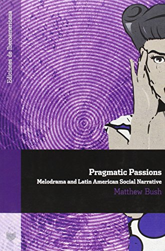 PRAGMATIC PASSIONS. MELODRAMA AND LATIN AMERICAN SOCIAL NARRATIVE