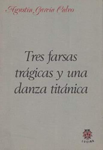TRES FARSAS TRAGICAS Y UNA DANZA TITANICA: GARCIA CALVO, AGUSTIN.