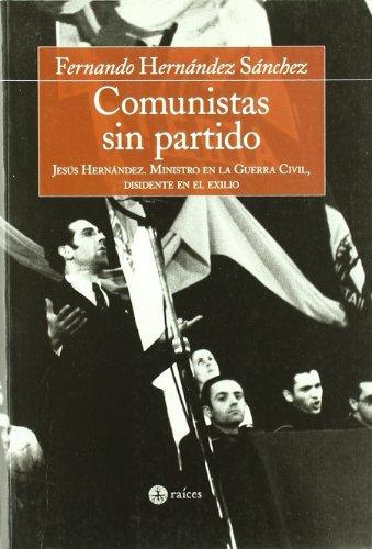 9788486115579: Comunistas Sin Partido: Jesus Hernandez, Ministro En La Guerra Civil, Disidente En El Exilio (Spanish Edition)