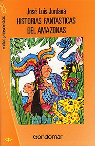 Historias fantasticas del amazonas (Mitos y leyendas) (Spanish Edition): Jose Luis Jordana Laguna