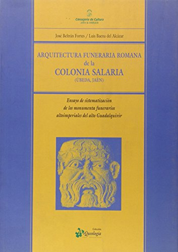 ARQUITECTURA FUNERARIA ROMANA DE LA COLONIA SALARIA (UBEDA, JAEN) ENSAYO DE SISTEMATIZACION DE LOS ...
