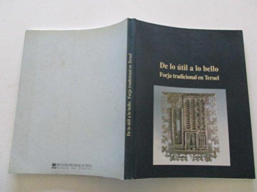 9788487183270: De lo util a lo bello: Forja tradicional en Teruel : [Museo de Teruel, septiembre-octubre 1993] (Spanish Edition)