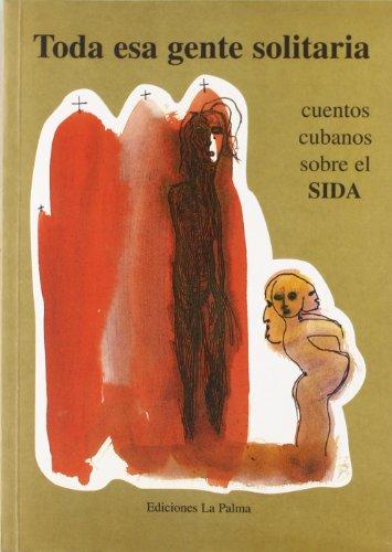 TODA ESA GENTE SOLIDARIA: 18 cuentos cubanos sobre el sida: VV.AA.