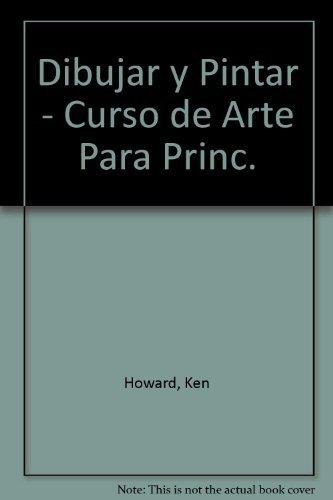 Dibujar y Pintar - Curso de Arte Para Princ. (Spanish Edition): Howard, Ken
