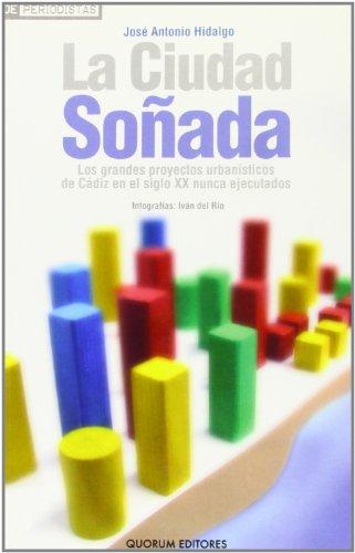 9788488599698: La ciudad soñada: Los grandes proyectos urbanísticos de Cádiz en el siglo XX nunca ejecutados (De Periodistas)