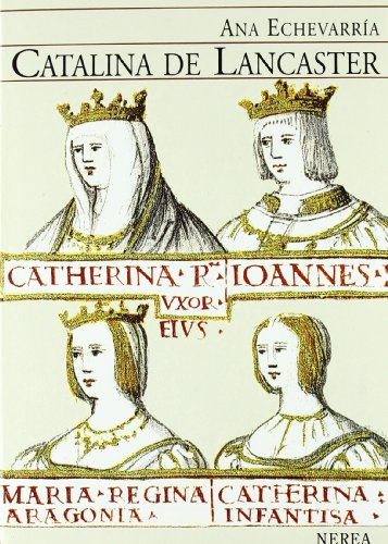 Catalina De Lancaster / Catalina of Lancaster: Reina Regente De Castilla 1372-1418 / ...