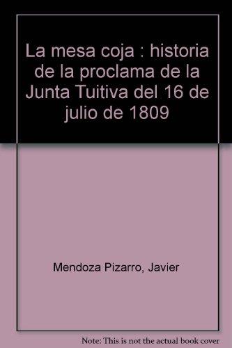 La mesa coja : historia de la proclama de la Junta Tuitiva del 16 de julio de 1809: Mendoza Pizarro...