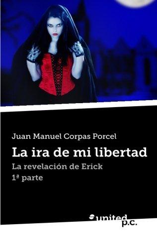 9788490394700: La ira de mi Libertad: La Revelación de Erick 1 Parte (Spanish Edition)