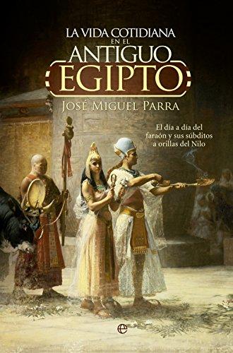 9788490604700: La vida cotidiana en el Antiguo Egipto.: El día a día del faraón y sus súbditos a orillas del Nilo. (Historia)