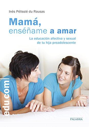 MAMA, ENSEÑAME A AMAR: LA EDUCCION AFECTIVA Y SEXUAL DE TU HIJA PREADOLESCENTE: PELISSIE DU RAUSAS,...
