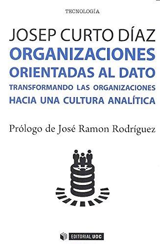 ORGANIZACIONES ORIENTADAS AL DATO: TRANSFORMANDO LAS ORGANIZACIONES HACIA UNA CULTURA ANALÍTICA - Curto Díaz, Josep