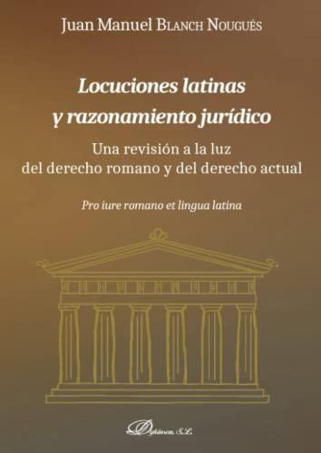Locuciones latinas y razonamiento jurídico: Una revisión a la luz del derecho romano y del derecho actual - Blanch Nougués, Juan Manuel