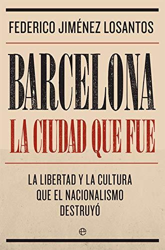 9788491645764: Barcelona. La ciudad que fue: La libertad y la cultura que el nacionalismo destruyó (Biografías y memorias)