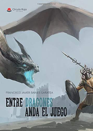 ENTRE DRAGONES ANDA EL JUEGO - Francisco Javier Baines Gasatea