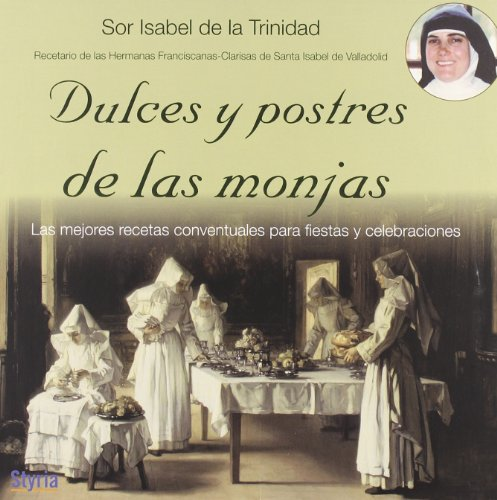 Dulces y postres de las monjas : las mejores recetas conventuales para fiestas y celebraciones: ...