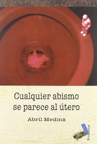 Cualquier Abismo Se Parece Al Utero - Abril Medina Caraballo