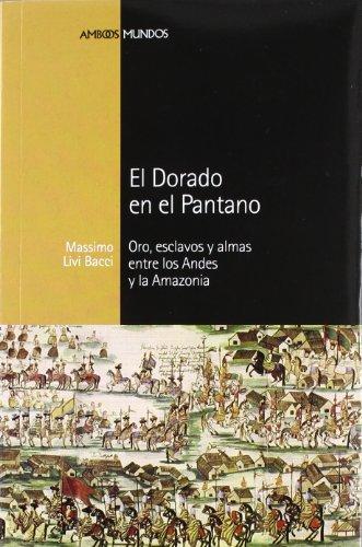 DORADO EN EL PANTANO, EL: Oro, esclavos y almas entre los Andes y la Amazonia (Ambos mundos) (Spanish Edition) (9788492820658) by Livi Bacci, Massimo