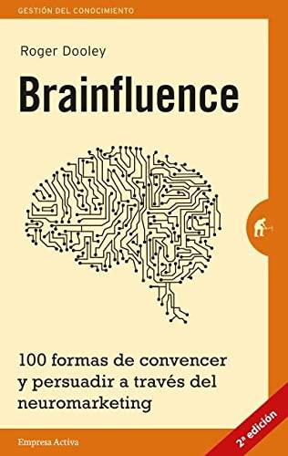 BRAINFLUENCE. 100 formas de convencer y persuadir a través del neuromarketing: Roger Dooley