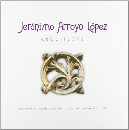 Jerónimo Arroyo López. Arquitecto - GONZÁLEZ DELGADO, José Antonio & HERMOSO NAVASCUÉS, José Luis
