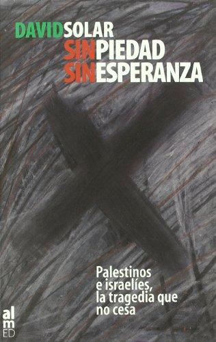 9788493119447: Sin piedad, sin esperanza: palestinos e israelíes, la tragedia que no cesa