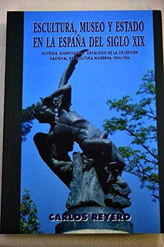 9788493194963: Escultura, museo y Estado en la España del siglo XIX: historia, significado y catálogo de la colección nacional de escultura moderna, 1856-1906