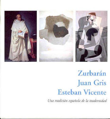 9788493208042: Zurbaran, Juan Gris, Esteban Vicente: Una Tradicion Espa~nola de La Modernidad: del 28 de Enero Al 23 de Marzo de 2003