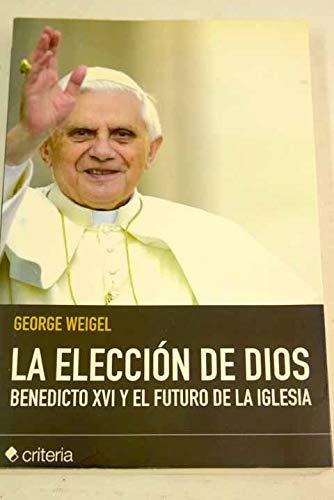 La elección de Dios: Benedicto XVI y el futuro de la Iglesia (849346693X) by George Weigel