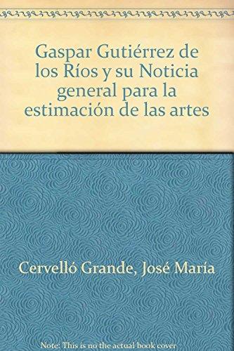 9788493505417: Gaspar Gutierrez de Los Rios: Y Su Noticia General Para La Estimacion de Las Artes (Spanish Edition)