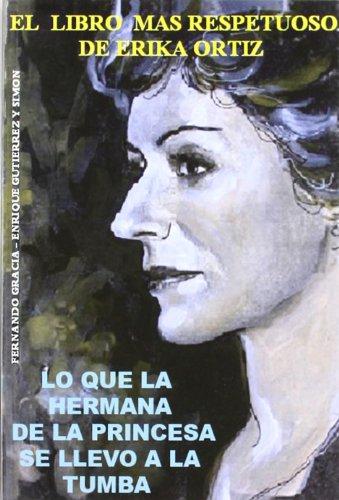 LO QUE LA HERMANA DE LA PRINCESA SE LLEVO A LA TUMBA. EL LIBRO MAS RESPETUOSO DE ERIKA ORTIZ - GRACIA, FERNANDO Y GUTIERREZ Y SIMON, ENRIQUE
