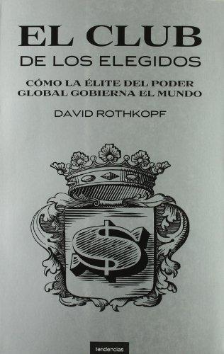El club de los elegidos : cómo la élite del poder global domina el mundo: Rothkopf, ...