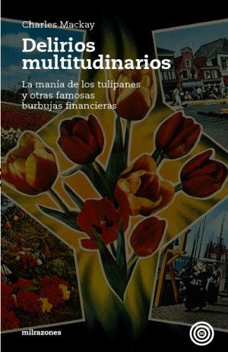 Delirios Multitudinarios: La Manía De Los Tulipanes: Mackay, Charles