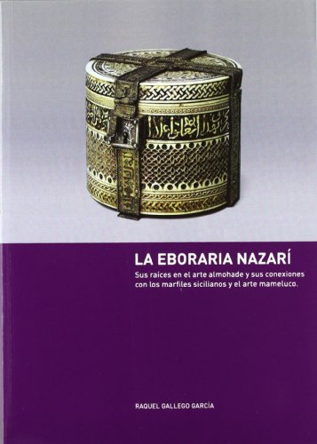 9788493668730: La eboria nazari: sus raices en elarte almohade y su conexiones con los marfiles sicilianos