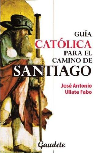 GUIA CATOLICA PARA EL CAMINO DE SANTIAGO: JOSE ANTONIO ULLATE FABO