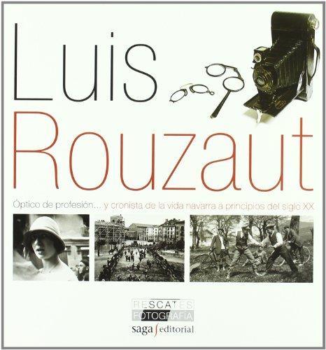 9788493770488: Luis Rouzaut: Óptico de profesión...y cronista de la vida navarra a principios del siglo XX