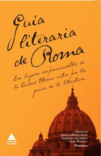9788493780937: Guía literaria de Roma: Los lugares imprescindibles de la Ciudad Eterna vistos por los genios de la Literatura (Ático de los Libros)