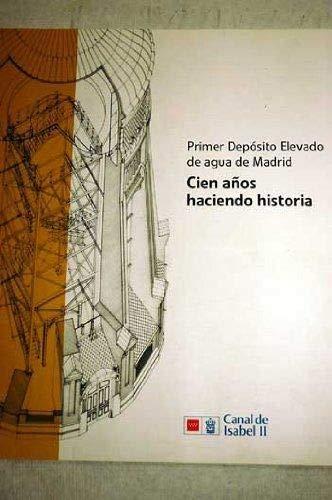 9788493819323: Primer Depósito Elevado De Agua De Madrid. Cien Años Haciendo Historia