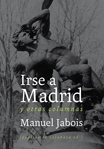 9788493834951: Irse A Madrid Y Otras Columnas