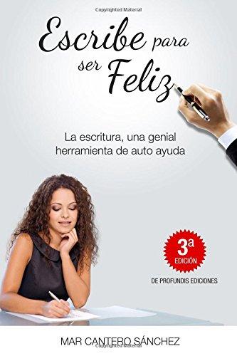 9788493984908: Escribe para ser feliz: Utiliza tus palabras para lograr tus sueños. Alcanza el éxito y el bienestar escribiendo para ti. (Volume 1) (Spanish Edition)