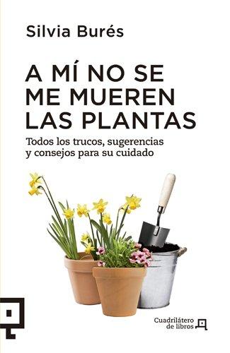 9788494003714: A mi no se me mueren las plantas: Todos los trucos, sugerencias y consejos para su cuidado (Cuadrilatero de libros) (Spanish Edition)