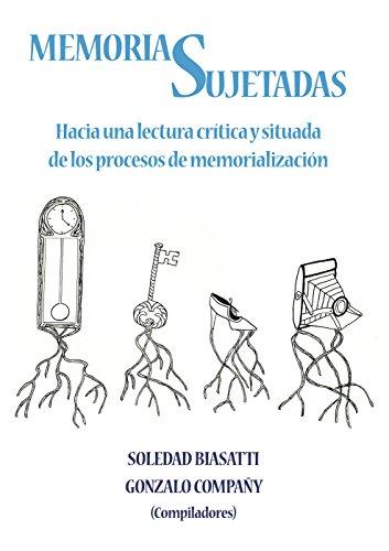 MEMORIAS SUJETADAS. HACIA UNA LECTURA CRITICA Y SITUADA DE LOS PROCESOS DE MEMORIALIZACION - BIASATTI, S. / G. COMPAÑY, EDS.