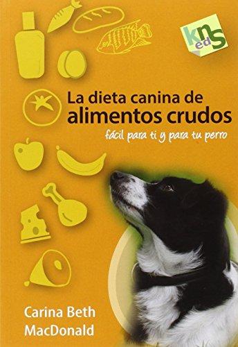 La dieta canina de alimentos crudos: Fácil para ti y para tu perro: MacDonald, Carina Beth