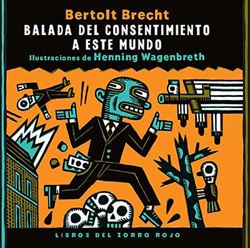 BALADA DEL CONSENTIMIENTO A ESTE MUNDO: Bertolt Brecht (Autor), Henning Wagenbreth (Ilustrador)