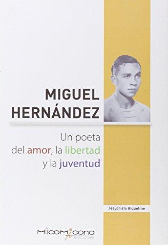 MIGUEL HERNANDEZ. UN POETA DEL AMOR, LA LIBERTAD Y LA JUVENTUD: RIQUELME, JESUCRISTO