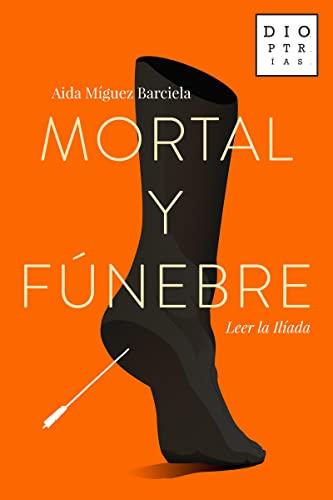 9788494297373: Mortal Y Fúnebre: Leer la Ilíada (DIOPTRIAS)