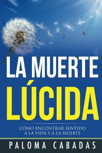 9788494359705: La muerte lúcida: Cómo encontrar sentido a la vida y a la muerte (Colección Paloma Cabadas - Volumen I) (Spanish Edition)