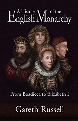 A History of the English Monarchy: From Boadicea to Elizabeth I: Gareth Russell