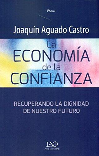 LA ECONOMIA DE LA CONFIANZA: Recuperando la dignidad de nuestro futuro: AGUADO CASTRO, JOAQUIN