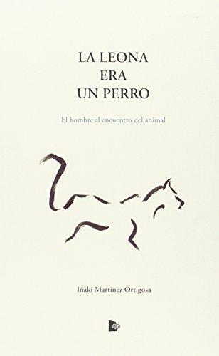 LA LEONA ERA UN PERRO: EL HOMBRE AL ENCUENTRO DEL ANIMAL: Martinez Ortigosa, Iñaki